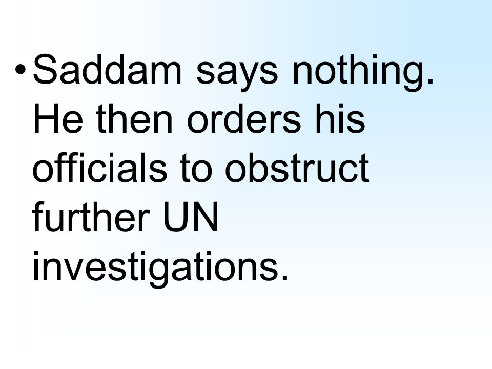 Saddam says nothing. He then orders his officials to obstruct further UN investigations.
