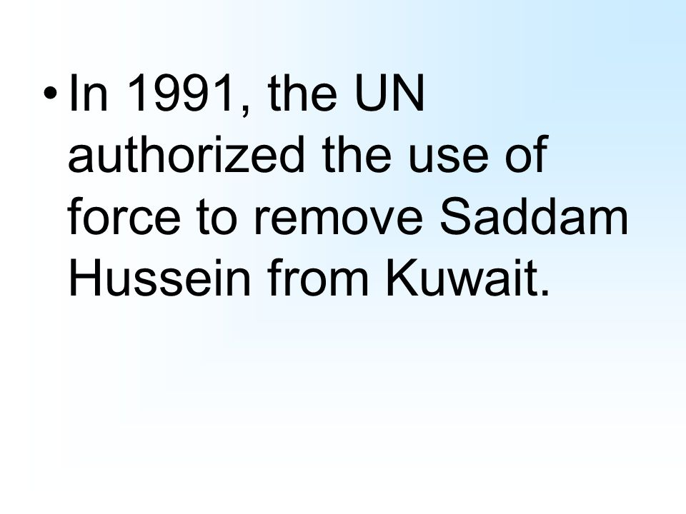 In 1991, the UN authorized the use of force to remove Saddam Hussein from Kuwait.