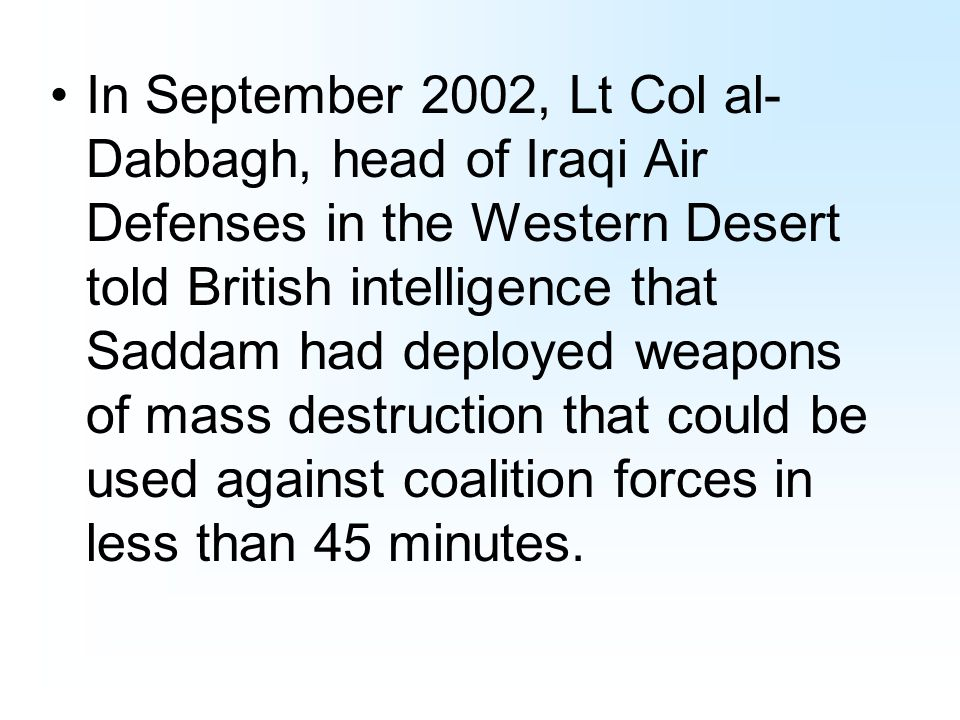 In September 2002, Lt Col al- Dabbagh, head of Iraqi Air Defenses in the Western Desert told British intelligence that Saddam had deployed weapons of mass destruction that could be used against coalition forces in less than 45 minutes.