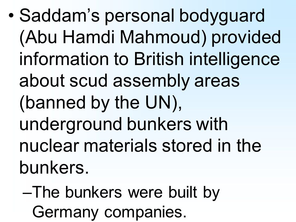 Saddams personal bodyguard (Abu Hamdi Mahmoud) provided information to British intelligence about scud assembly areas (banned by the UN), underground bunkers with nuclear materials stored in the bunkers.