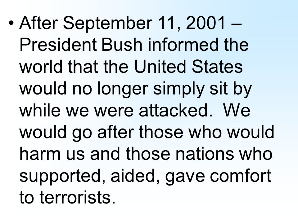 After September 11, 2001 – President Bush informed the world that the United States would no longer simply sit by while we were attacked.