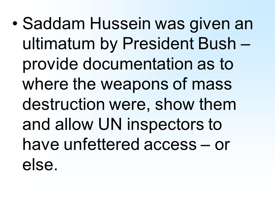 Saddam Hussein was given an ultimatum by President Bush – provide documentation as to where the weapons of mass destruction were, show them and allow UN inspectors to have unfettered access – or else.