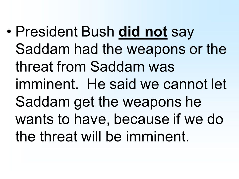 President Bush did not say Saddam had the weapons or the threat from Saddam was imminent.