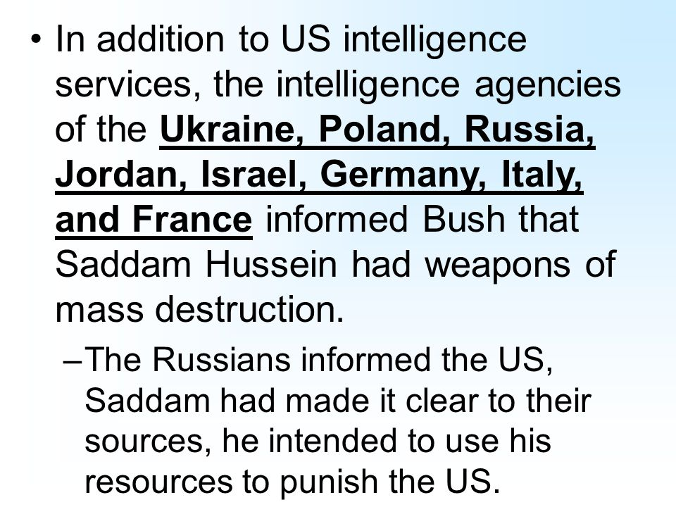 In addition to US intelligence services, the intelligence agencies of the Ukraine, Poland, Russia, Jordan, Israel, Germany, Italy, and France informed Bush that Saddam Hussein had weapons of mass destruction.