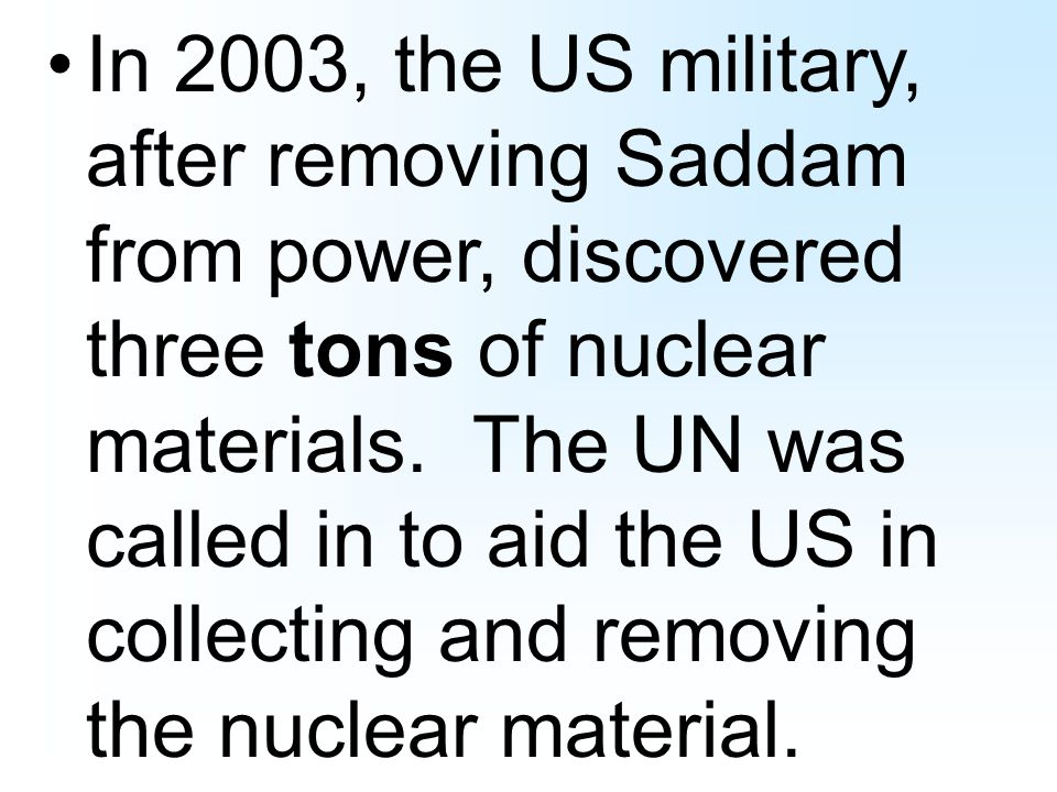 In 2003, the US military, after removing Saddam from power, discovered three tons of nuclear materials.