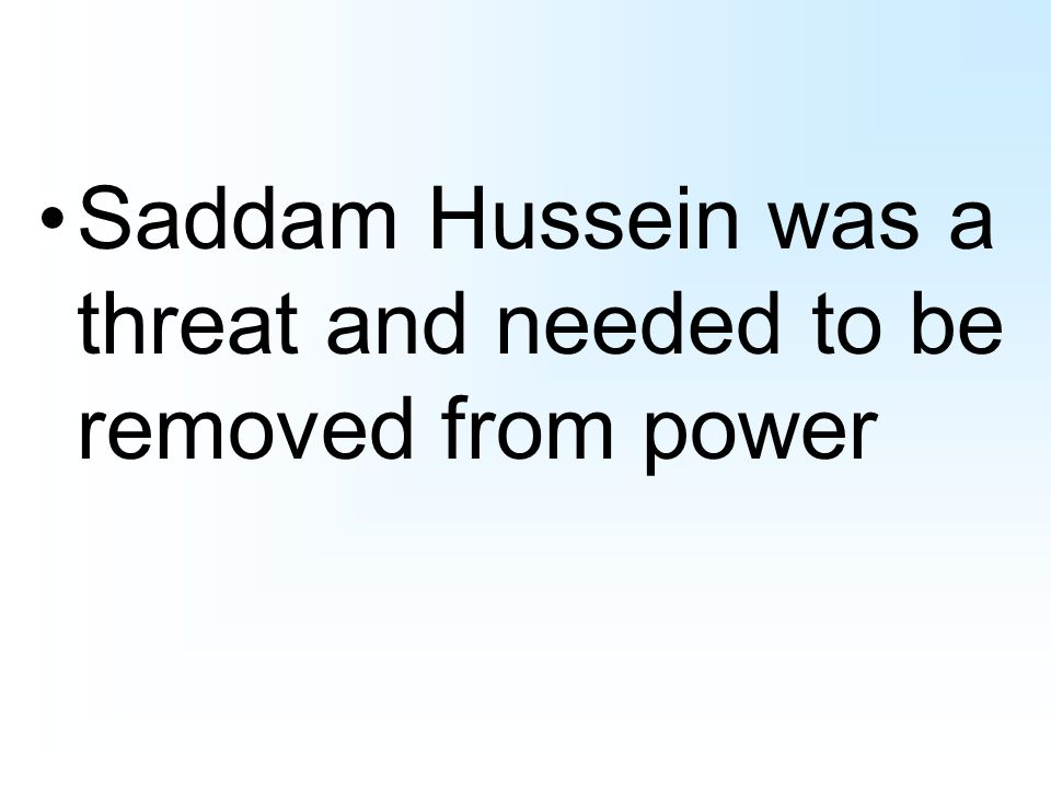 Saddam Hussein was a threat and needed to be removed from power