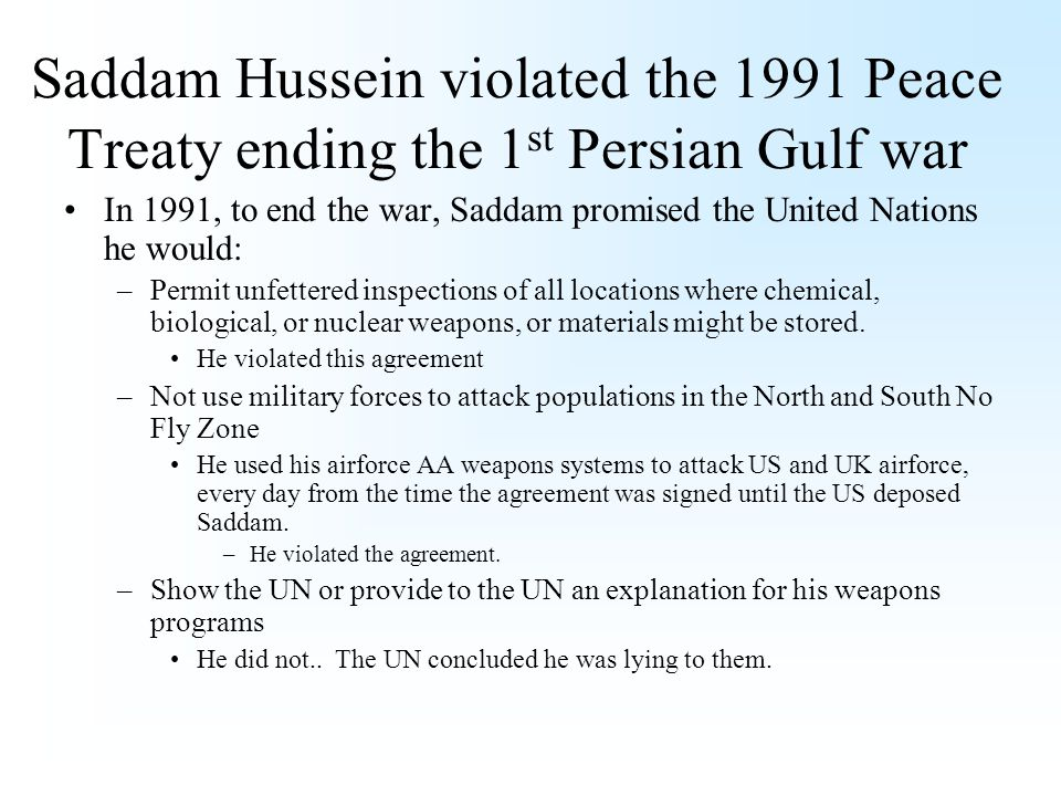 Saddam Hussein violated the 1991 Peace Treaty ending the 1 st Persian Gulf war In 1991, to end the war, Saddam promised the United Nations he would: –Permit unfettered inspections of all locations where chemical, biological, or nuclear weapons, or materials might be stored.