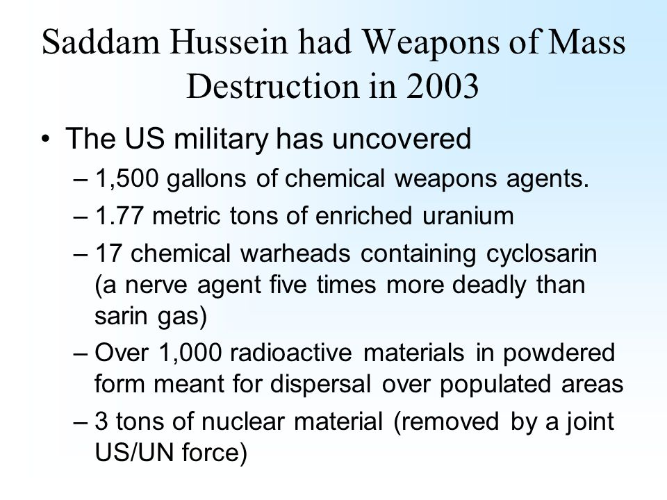 Saddam Hussein had Weapons of Mass Destruction in 2003 The US military has uncovered –1,500 gallons of chemical weapons agents.
