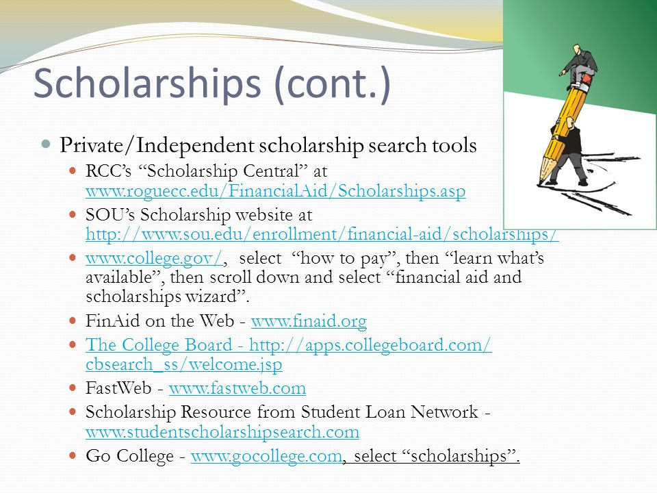 Scholarships (cont.) Private/Independent scholarship search tools RCCs Scholarship Central at www.roguecc.edu/FinancialAid/Scholarships.asp www.roguecc.edu/FinancialAid/Scholarships.asp SOUs Scholarship website at http://www.sou.edu/enrollment/financial-aid/scholarships/ http://www.sou.edu/enrollment/financial-aid/scholarships/ www.college.gov/, select how to pay, then learn whats available, then scroll down and select financial aid and scholarships wizard.