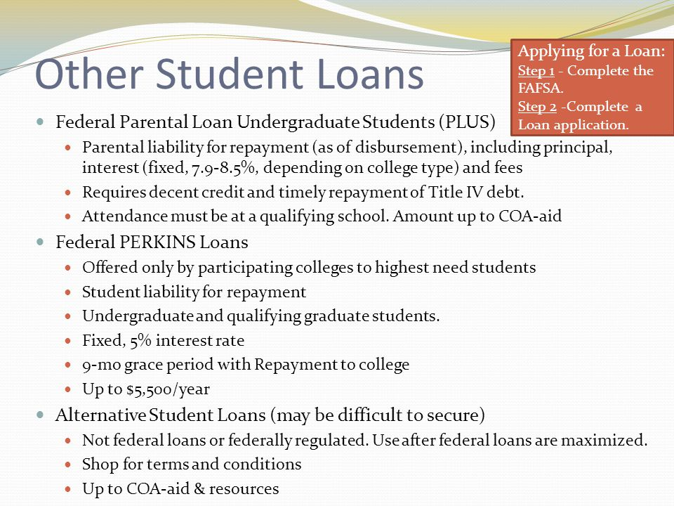 Other Student Loans Federal Parental Loan Undergraduate Students (PLUS) Parental liability for repayment (as of disbursement), including principal, interest (fixed, 7.9-8.5%, depending on college type) and fees Requires decent credit and timely repayment of Title IV debt.