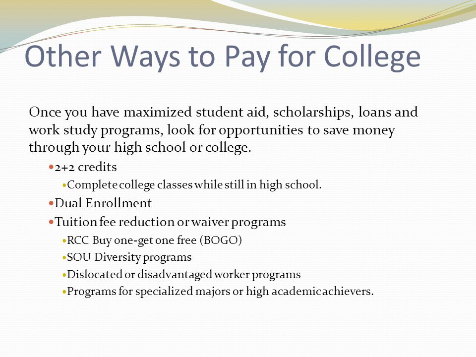 Other Ways to Pay for College Once you have maximized student aid, scholarships, loans and work study programs, look for opportunities to save money through your high school or college.