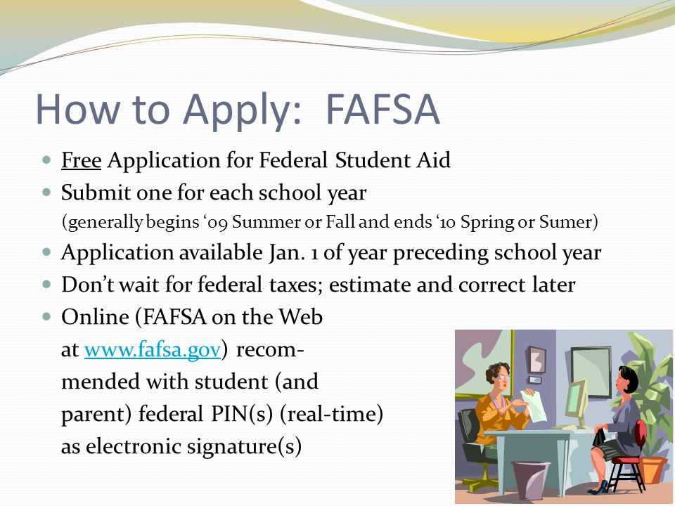 How to Apply: FAFSA Free Application for Federal Student Aid Submit one for each school year (generally begins 09 Summer or Fall and ends 10 Spring or Sumer) Application available Jan.