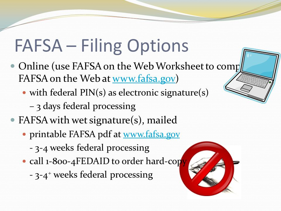 FAFSA – Filing Options Online (use FAFSA on the Web Worksheet to complete FAFSA on the Web at www.fafsa.gov)www.fafsa.gov with federal PIN(s) as electronic signature(s) – 3 days federal processing FAFSA with wet signature(s), mailed printable FAFSA pdf at www.fafsa.govwww.fafsa.gov - 3-4 weeks federal processing call 1-800-4FEDAID to order hard-copy - 3-4 + weeks federal processing