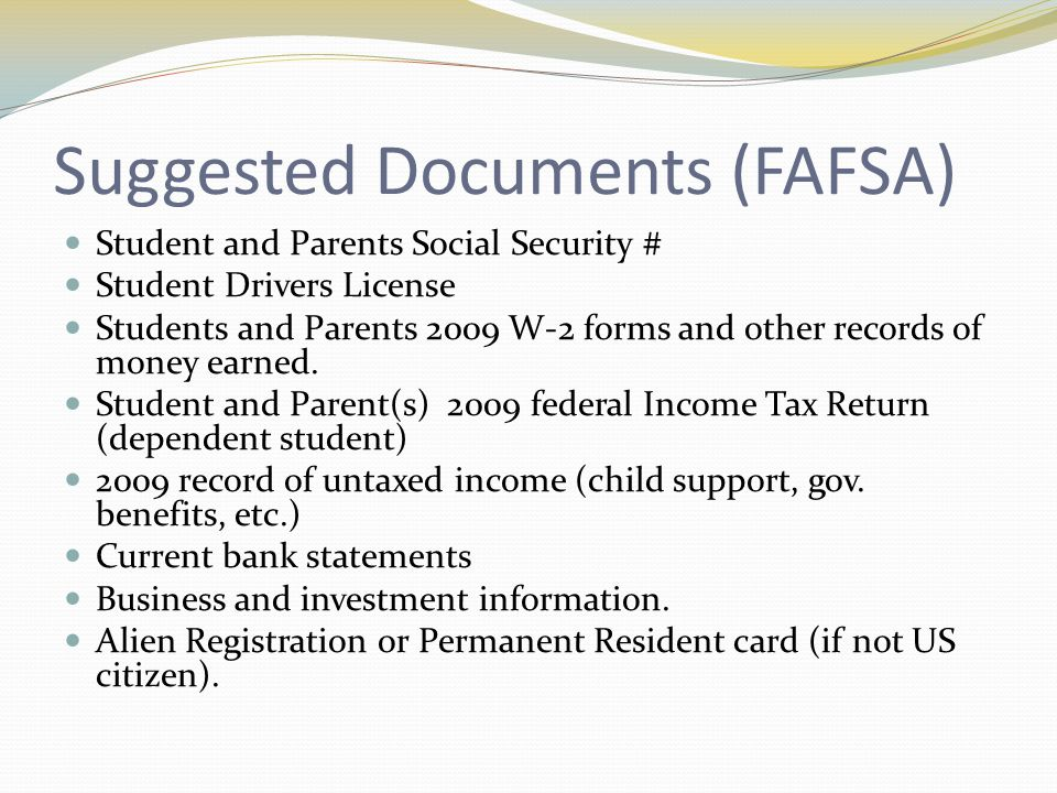 Suggested Documents (FAFSA) Student and Parents Social Security # Student Drivers License Students and Parents 2009 W-2 forms and other records of money earned.