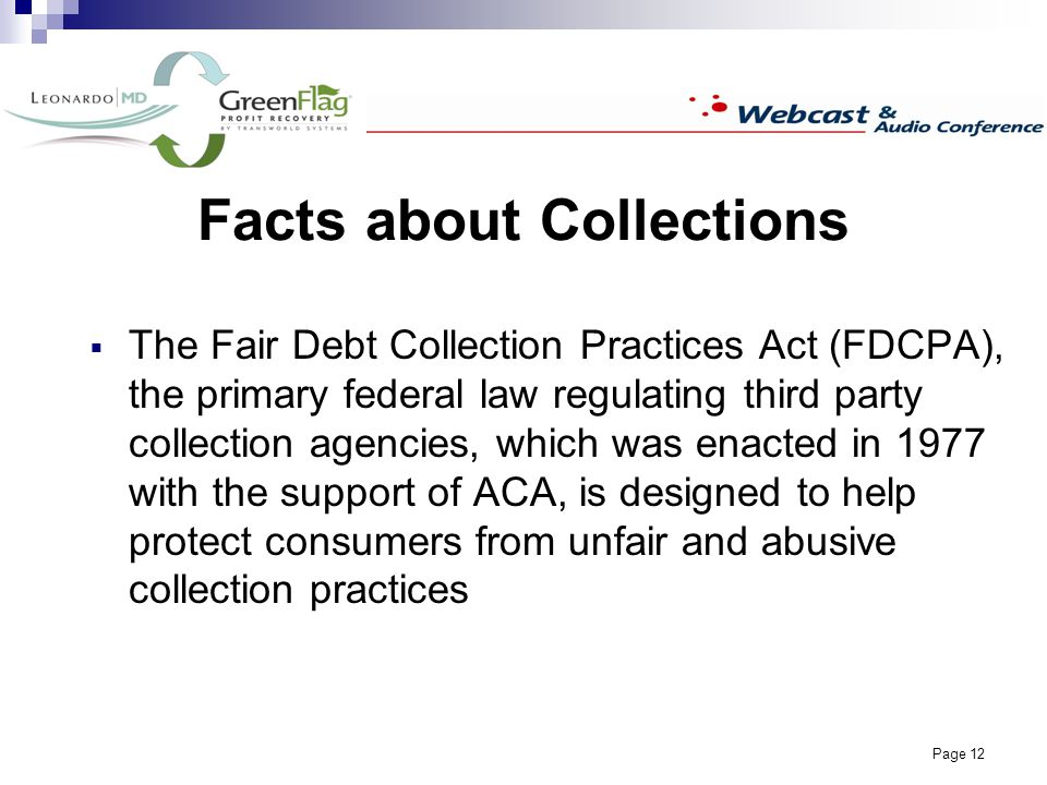 Page 12 Facts about Collections The Fair Debt Collection Practices Act (FDCPA), the primary federal law regulating third party collection agencies, which was enacted in 1977 with the support of ACA, is designed to help protect consumers from unfair and abusive collection practices