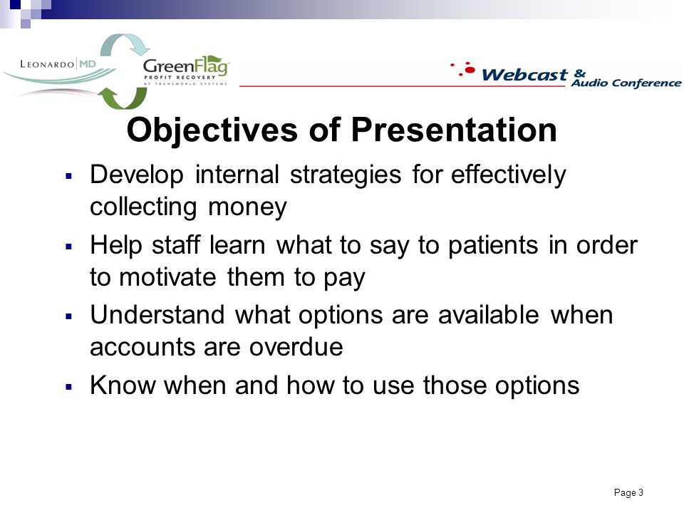 Page 3 Objectives of Presentation Develop internal strategies for effectively collecting money Help staff learn what to say to patients in order to motivate them to pay Understand what options are available when accounts are overdue Know when and how to use those options