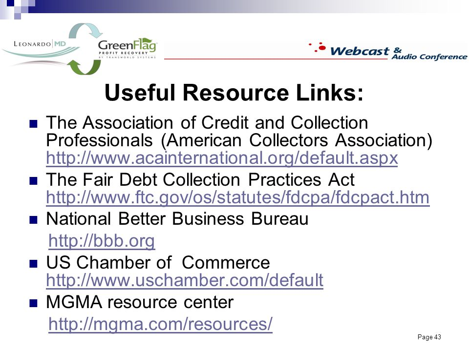 Page 43 Useful Resource Links: The Association of Credit and Collection Professionals (American Collectors Association) http://www.acainternational.org/default.aspx http://www.acainternational.org/default.aspx The Fair Debt Collection Practices Act http://www.ftc.gov/os/statutes/fdcpa/fdcpact.htm http://www.ftc.gov/os/statutes/fdcpa/fdcpact.htm National Better Business Bureau http://bbb.org US Chamber of Commerce http://www.uschamber.com/default http://www.uschamber.com/default MGMA resource center http://mgma.com/resources/
