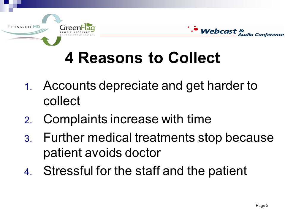 Page 5 4 Reasons to Collect Accounts depreciate and get harder to collect Complaints increase with time Further medical treatments stop because patient avoids doctor Stressful for the staff and the patient