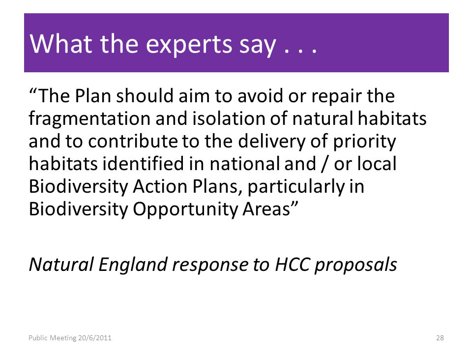 The Plan should aim to avoid or repair the fragmentation and isolation of natural habitats and to contribute to the delivery of priority habitats identified in national and / or local Biodiversity Action Plans, particularly in Biodiversity Opportunity Areas Natural England response to HCC proposals What the experts say...