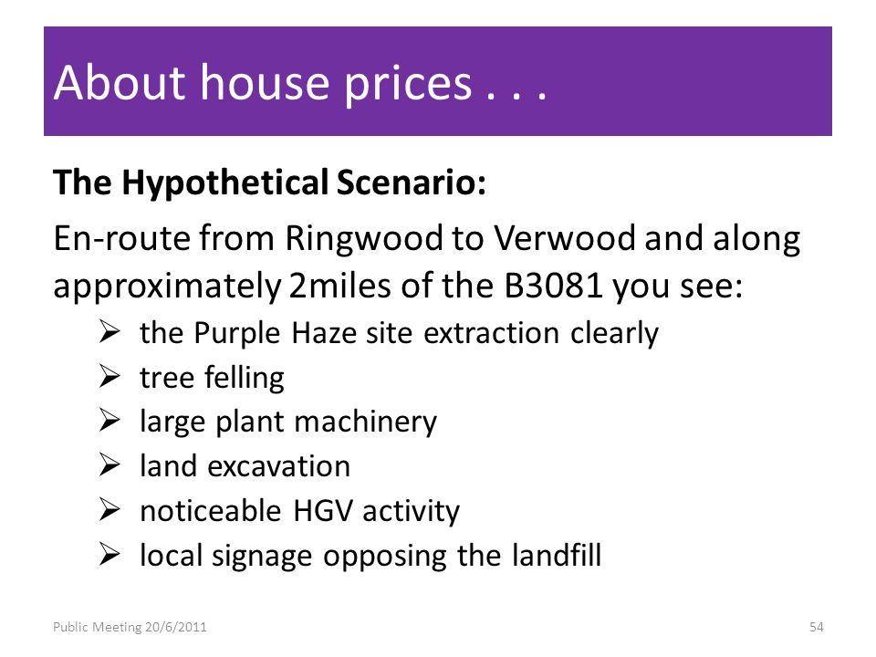 The Hypothetical Scenario: En-route from Ringwood to Verwood and along approximately 2miles of the B3081 you see: the Purple Haze site extraction clearly tree felling large plant machinery land excavation noticeable HGV activity local signage opposing the landfill About house prices...
