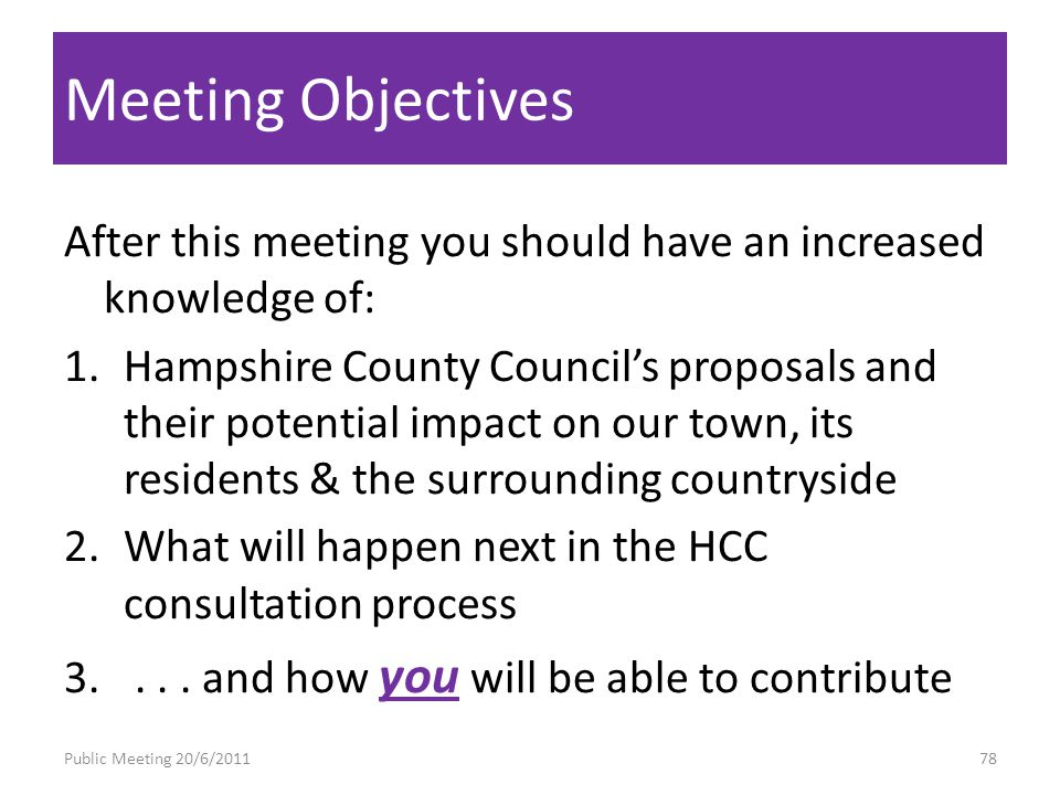 Meeting Objectives After this meeting you should have an increased knowledge of: 1.Hampshire County Councils proposals and their potential impact on our town, its residents & the surrounding countryside 2.What will happen next in the HCC consultation process 3....