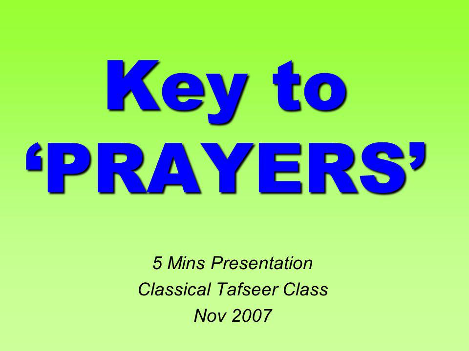 Key to PRAYERS 5 Mins Presentation Classical Tafseer Class Nov 2007