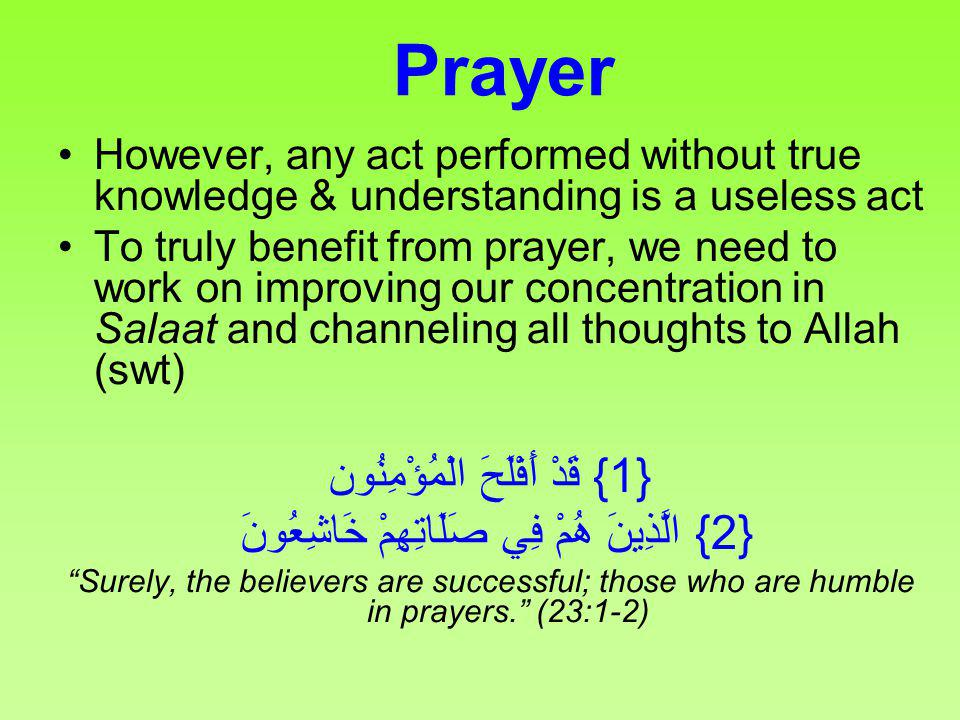 Prayer However, any act performed without true knowledge & understanding is a useless act To truly benefit from prayer, we need to work on improving o