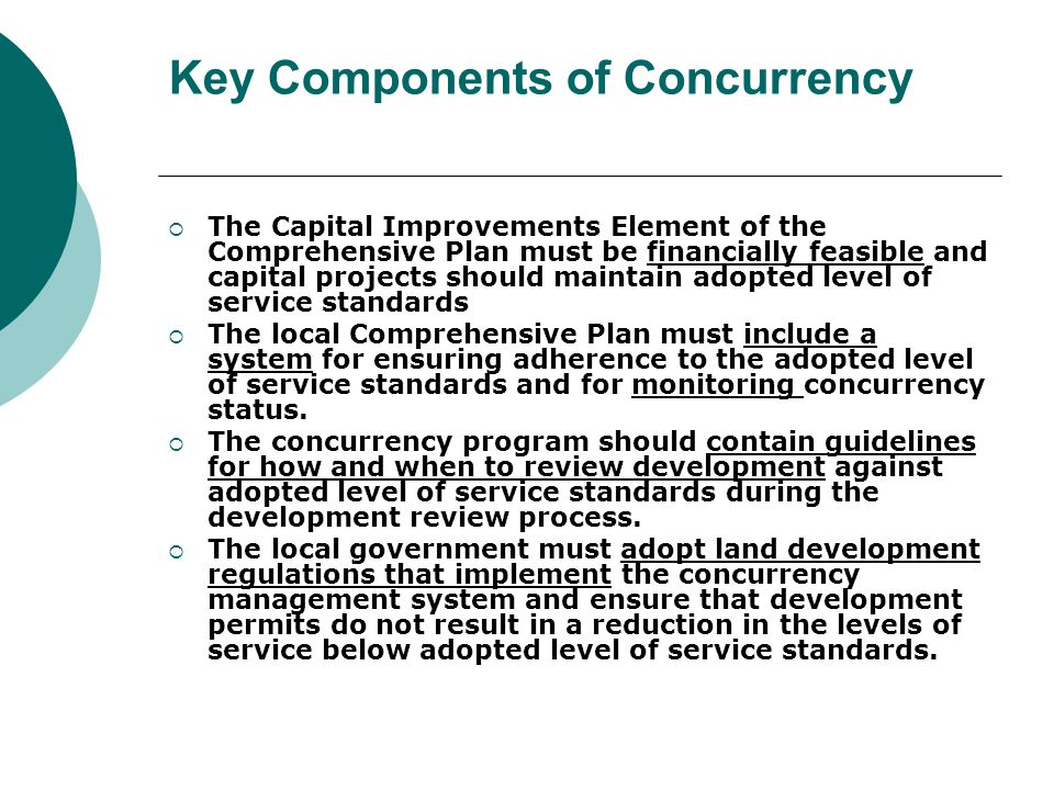 Key Components of Concurrency The Capital Improvements Element of the Comprehensive Plan must be financially feasible and capital projects should maintain adopted level of service standards The local Comprehensive Plan must include a system for ensuring adherence to the adopted level of service standards and for monitoring concurrency status.