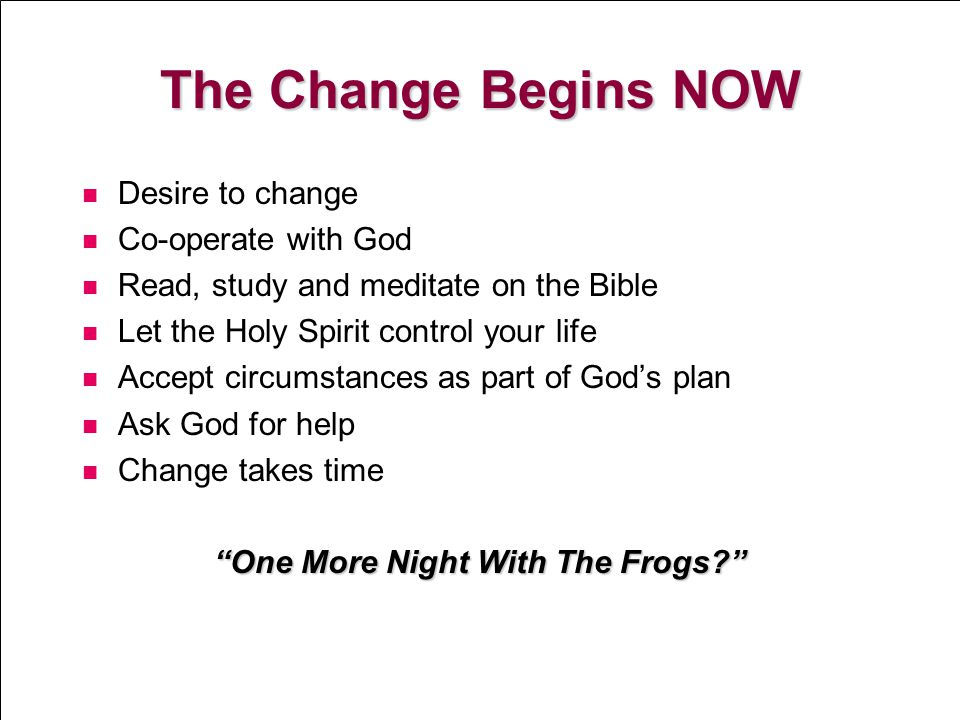 13 The Change Begins NOW Desire to change Co-operate with God Read, study and meditate on the Bible Let the Holy Spirit control your life Accept circu