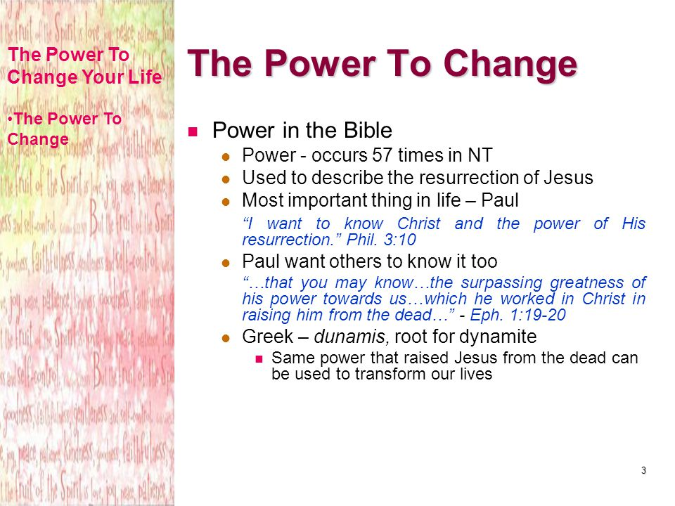 3 The Power To Change Power in the Bible Power - occurs 57 times in NT Used to describe the resurrection of Jesus Most important thing in life – Paul