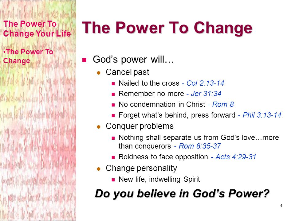 4 Gods power will… Cancel past Nailed to the cross - Col 2:13-14 Remember no more - Jer 31:34 No condemnation in Christ - Rom 8 Forget whats behind, p
