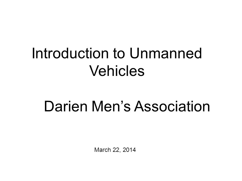 Introduction to Unmanned Vehicles March 22, 2014 Darien Mens Association