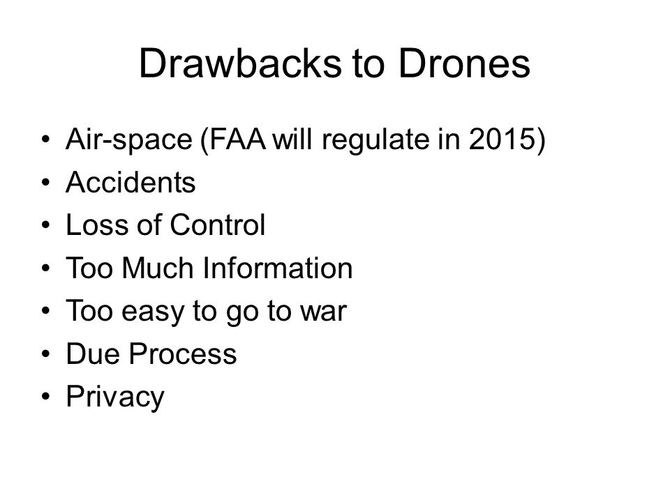 Drawbacks to Drones Air-space (FAA will regulate in 2015) Accidents Loss of Control Too Much Information Too easy to go to war Due Process Privacy