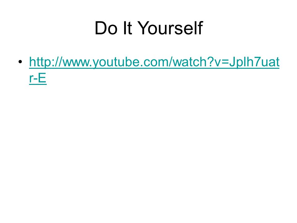 Do It Yourself http://www.youtube.com/watch?v=Jplh7uat r-Ehttp://www.youtube.com/watch?v=Jplh7uat r-E