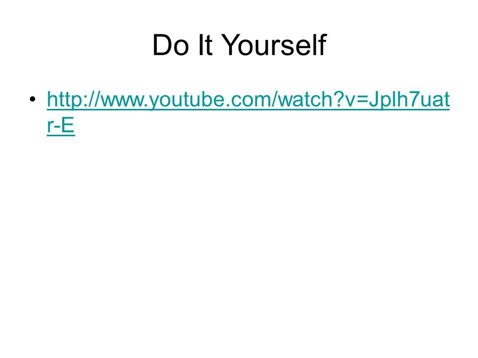 Do It Yourself http://www.youtube.com/watch v=Jplh7uat r-Ehttp://www.youtube.com/watch v=Jplh7uat r-E