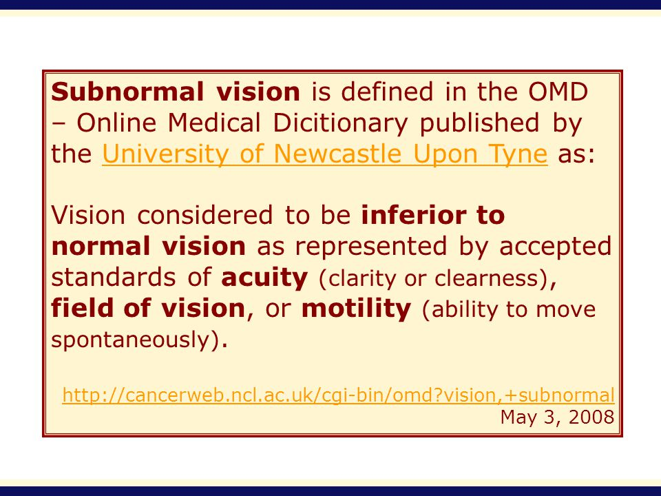 Subnormal vision is defined in the OMD – Online Medical Dicitionary published by the University of Newcastle Upon Tyne as:University of Newcastle Upon Tyne Vision considered to be inferior to normal vision as represented by accepted standards of acuity (clarity or clearness), field of vision, or motility (ability to move spontaneously).
