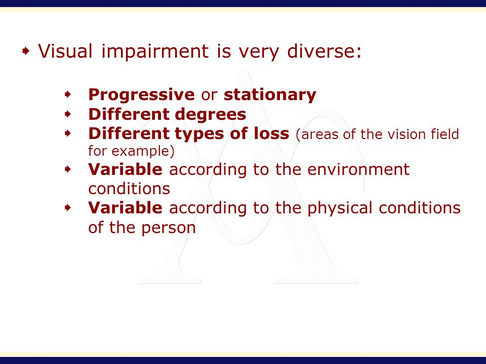Visual impairment is very diverse: Progressive or stationary Different degrees Different types of loss (areas of the vision field for example) Variable according to the environment conditions Variable according to the physical conditions of the person