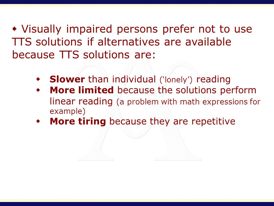 Visually impaired persons prefer not to use TTS solutions if alternatives are available because TTS solutions are: Slower than individual (lonely) reading More limited because the solutions perform linear reading (a problem with math expressions for example) More tiring because they are repetitive