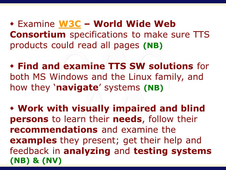 Examine W3C – World Wide Web Consortium specifications to make sure TTS products could read all pages (NB)W3C Find and examine TTS SW solutions for both MS Windows and the Linux family, and how they navigate systems (NB) Work with visually impaired and blind persons to learn their needs, follow their recommendations and examine the examples they present; get their help and feedback in analyzing and testing systems (NB) & (NV)