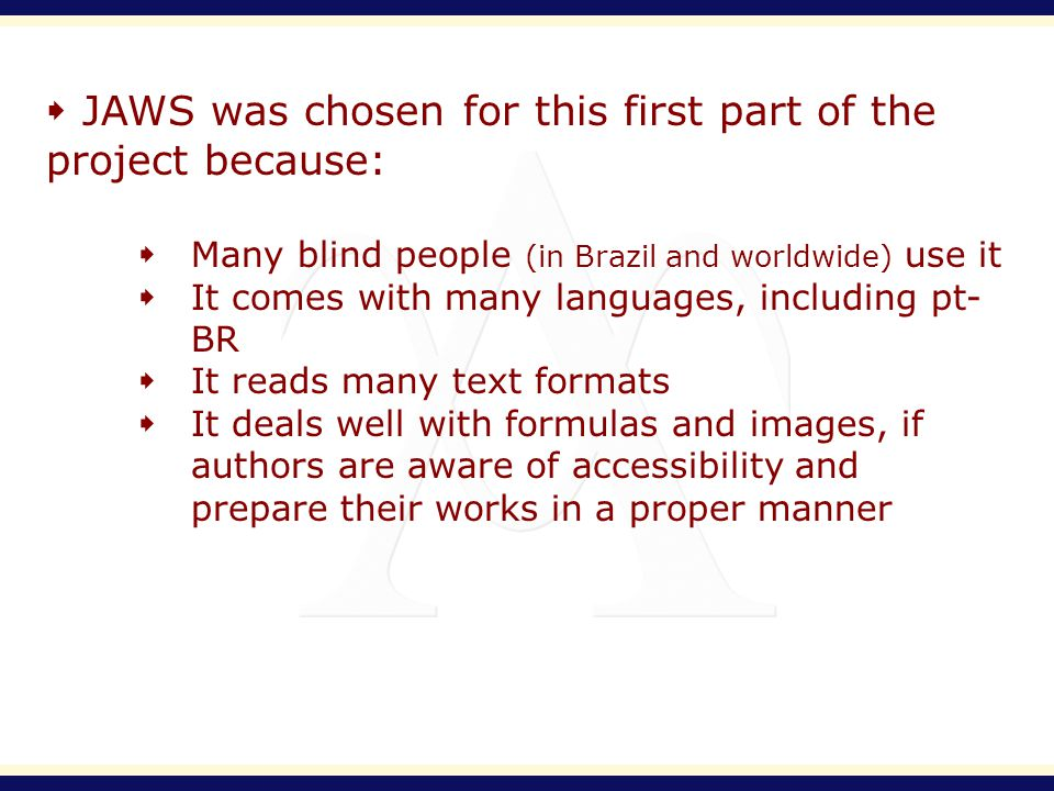 JAWS was chosen for this first part of the project because: Many blind people (in Brazil and worldwide) use it It comes with many languages, including pt- BR It reads many text formats It deals well with formulas and images, if authors are aware of accessibility and prepare their works in a proper manner