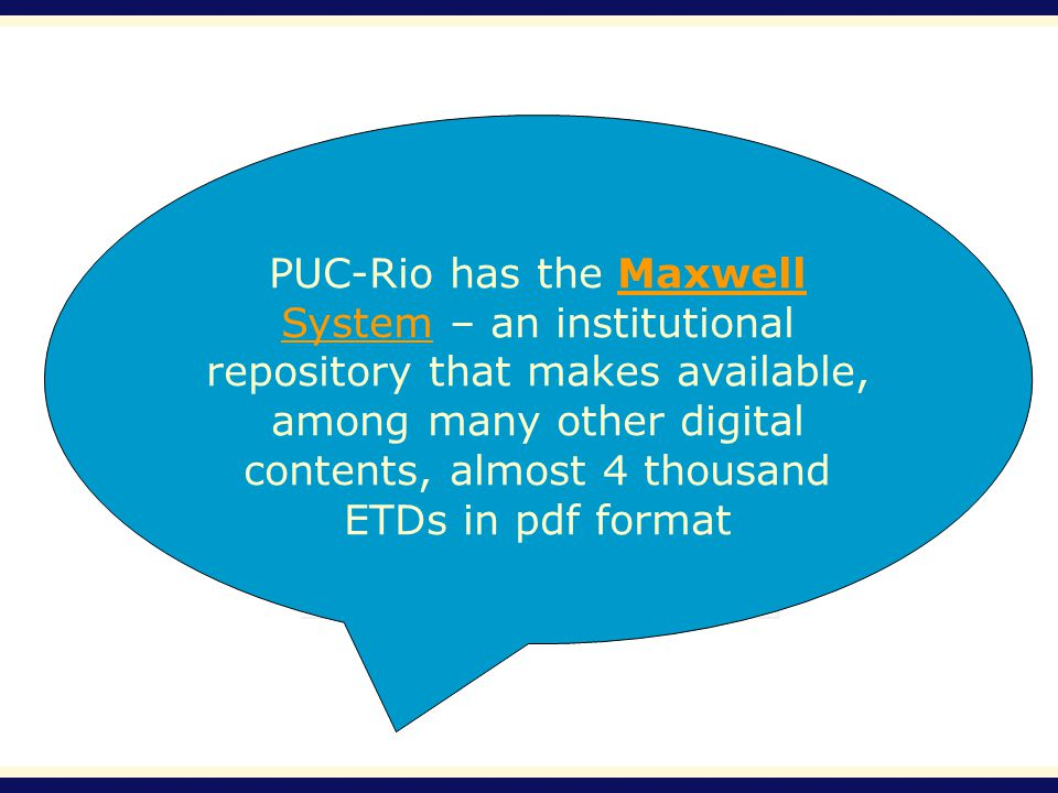 PUC-Rio has the Maxwell System – an institutional repository that makes available, among many other digital contents, almost 4 thousand ETDs in pdf formatMaxwell System