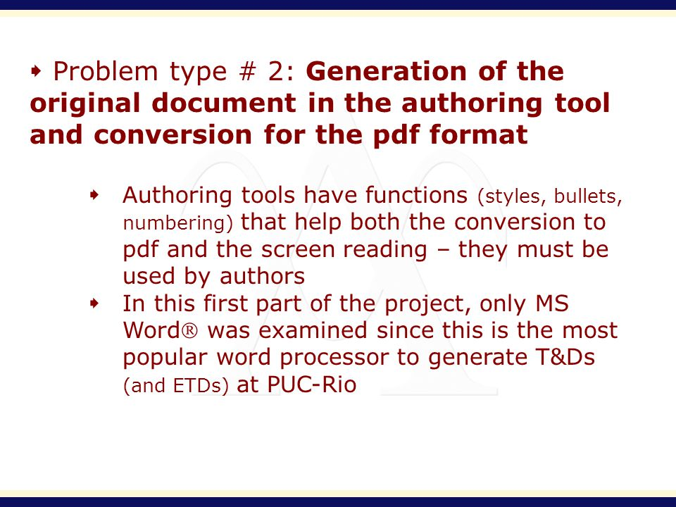 Problem type # 2: Generation of the original document in the authoring tool and conversion for the pdf format Authoring tools have functions (styles, bullets, numbering) that help both the conversion to pdf and the screen reading – they must be used by authors In this first part of the project, only MS Word was examined since this is the most popular word processor to generate T&Ds (and ETDs) at PUC-Rio