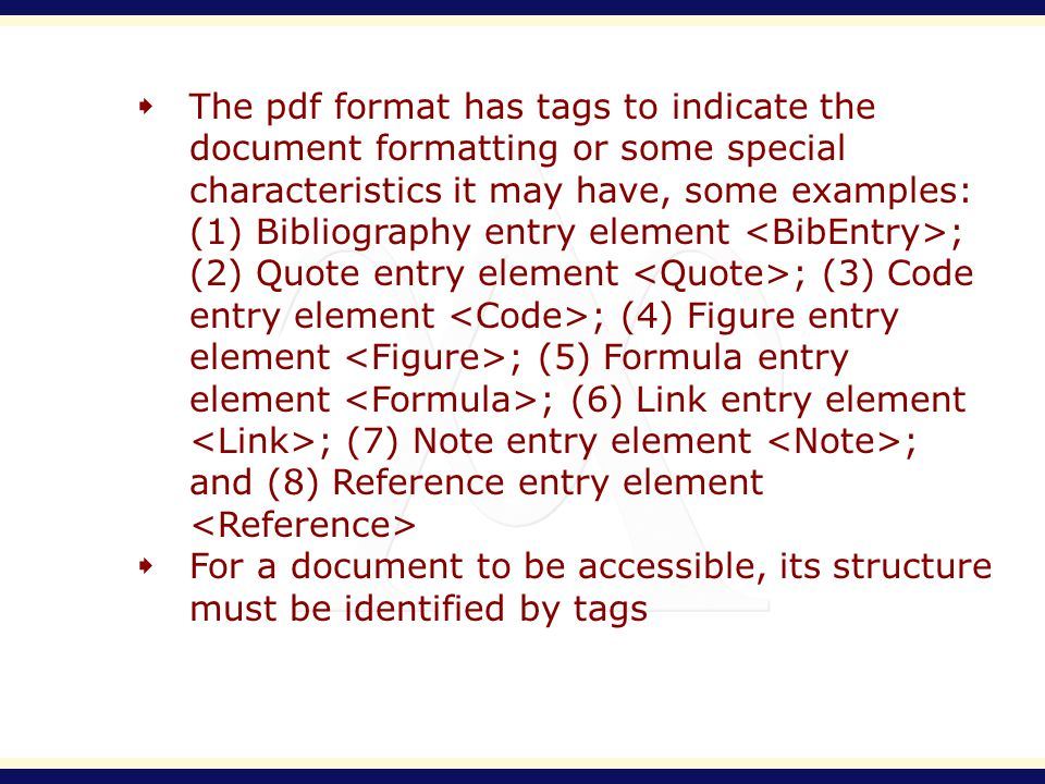 The pdf format has tags to indicate the document formatting or some special characteristics it may have, some examples: (1) Bibliography entry element ; (2) Quote entry element ; (3) Code entry element ; (4) Figure entry element ; (5) Formula entry element ; (6) Link entry element ; (7) Note entry element ; and (8) Reference entry element For a document to be accessible, its structure must be identified by tags
