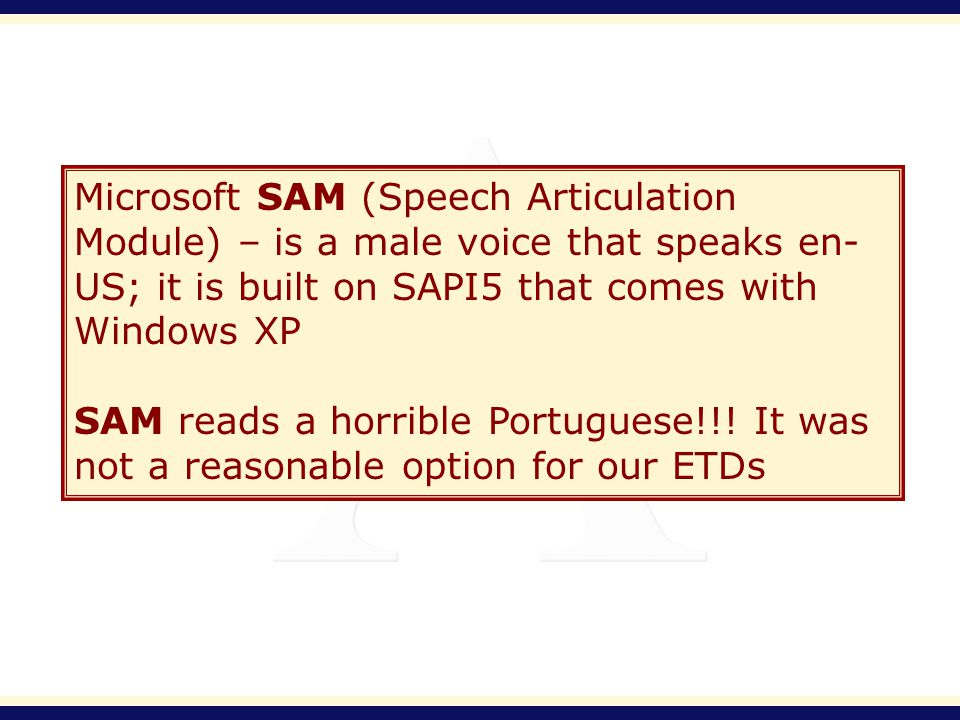 Microsoft SAM (Speech Articulation Module) – is a male voice that speaks en- US; it is built on SAPI5 that comes with Windows XP SAM reads a horrible Portuguese!!.