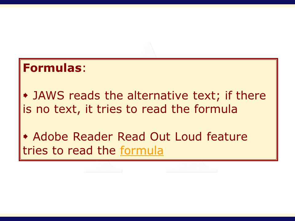 Formulas: JAWS reads the alternative text; if there is no text, it tries to read the formula Adobe Reader Read Out Loud feature tries to read the form