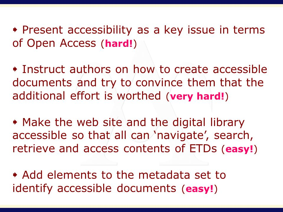 Present accessibility as a key issue in terms of Open Access (hard!) Instruct authors on how to create accessible documents and try to convince them that the additional effort is worthed (very hard!) Make the web site and the digital library accessible so that all can navigate, search, retrieve and access contents of ETDs (easy!) Add elements to the metadata set to identify accessible documents (easy!)