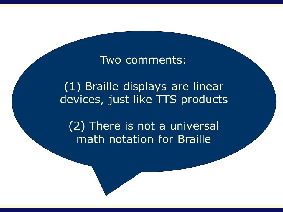 Two comments: (1) Braille displays are linear devices, just like TTS products (2) There is not a universal math notation for Braille