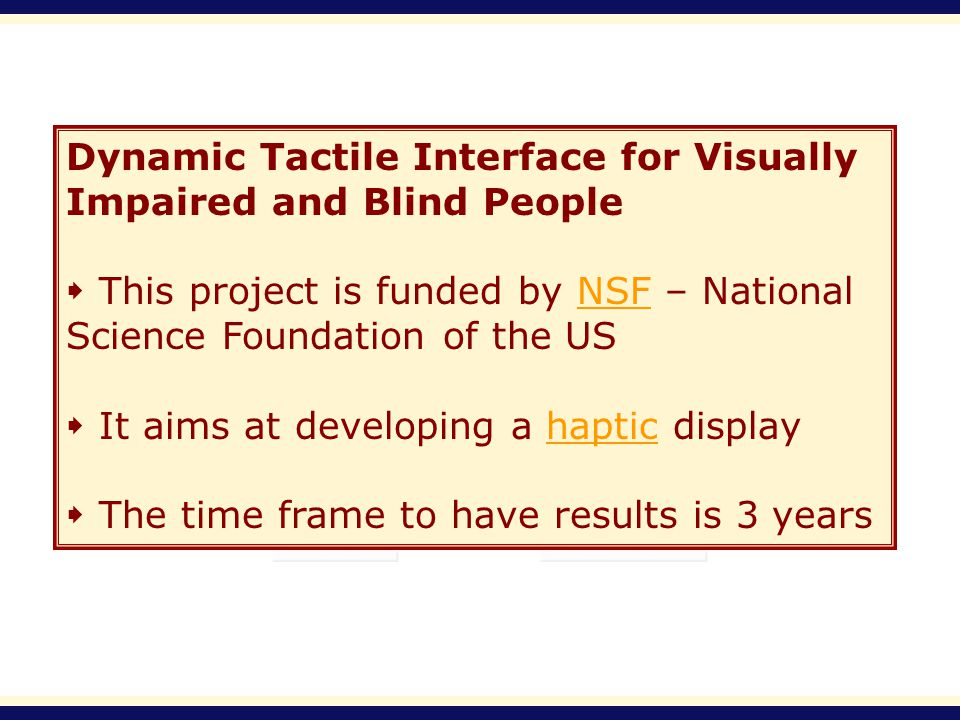 Dynamic Tactile Interface for Visually Impaired and Blind People This project is funded by NSF – National Science Foundation of the USNSF It aims at developing a haptic displayhaptic The time frame to have results is 3 years