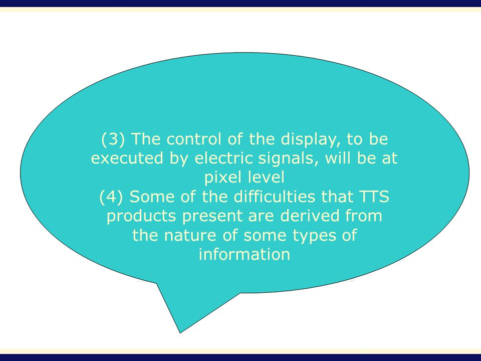 (3) The control of the display, to be executed by electric signals, will be at pixel level (4) Some of the difficulties that TTS products present are
