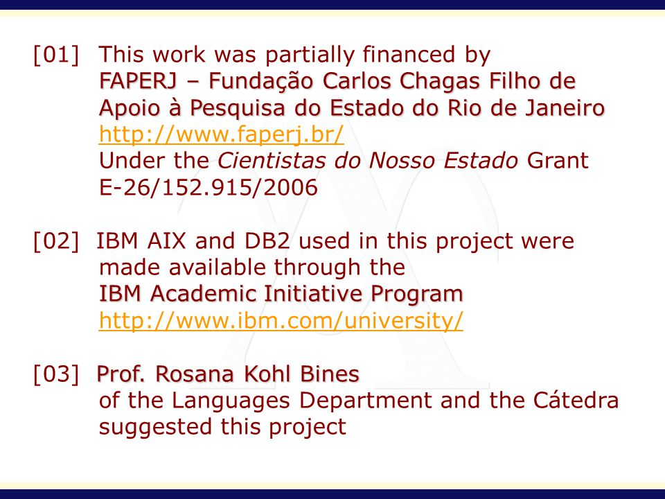 [01] This work was partially financed by FAPERJ – Fundação Carlos Chagas Filho de Apoio à Pesquisa do Estado do Rio de Janeiro http://www.faperj.br/ Under the Cientistas do Nosso Estado Grant E-26/152.915/2006 [02] IBM AIX and DB2 used in this project were made available through the IBM Academic Initiative Program http://www.ibm.com/university/ Prof.